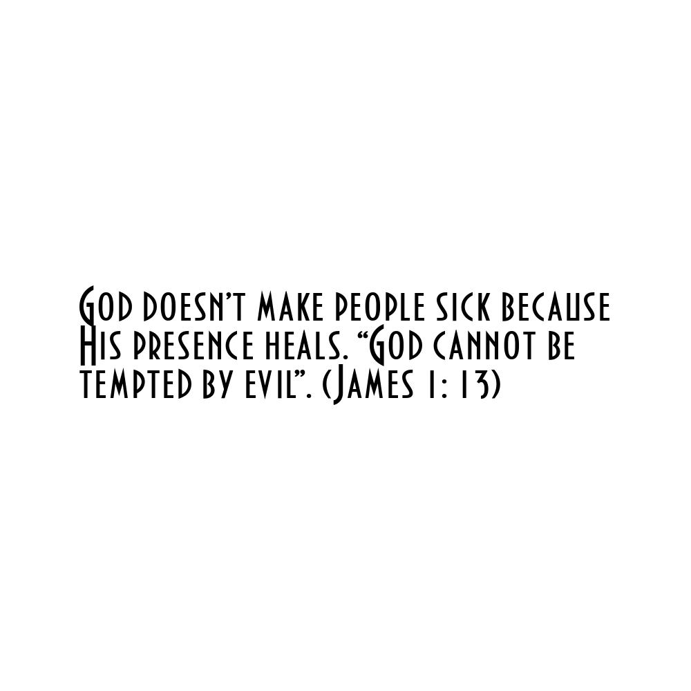 """God doesn't make people sick because His presence heals. """"God cannot be tempted by evil"""". (James 1: 13)"""