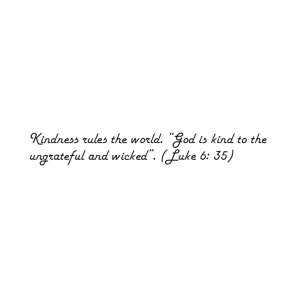 "Kindness rules the world. ""God is kind to the ungrateful and wicked"". (Luke 6: 35)"